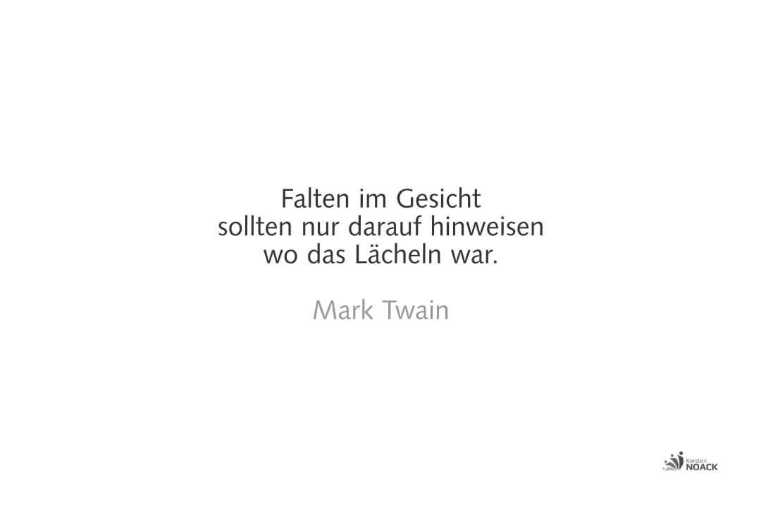 Falten im Gesicht sollten nur darauf hinweisen wo das Lächeln war. Mark Twain