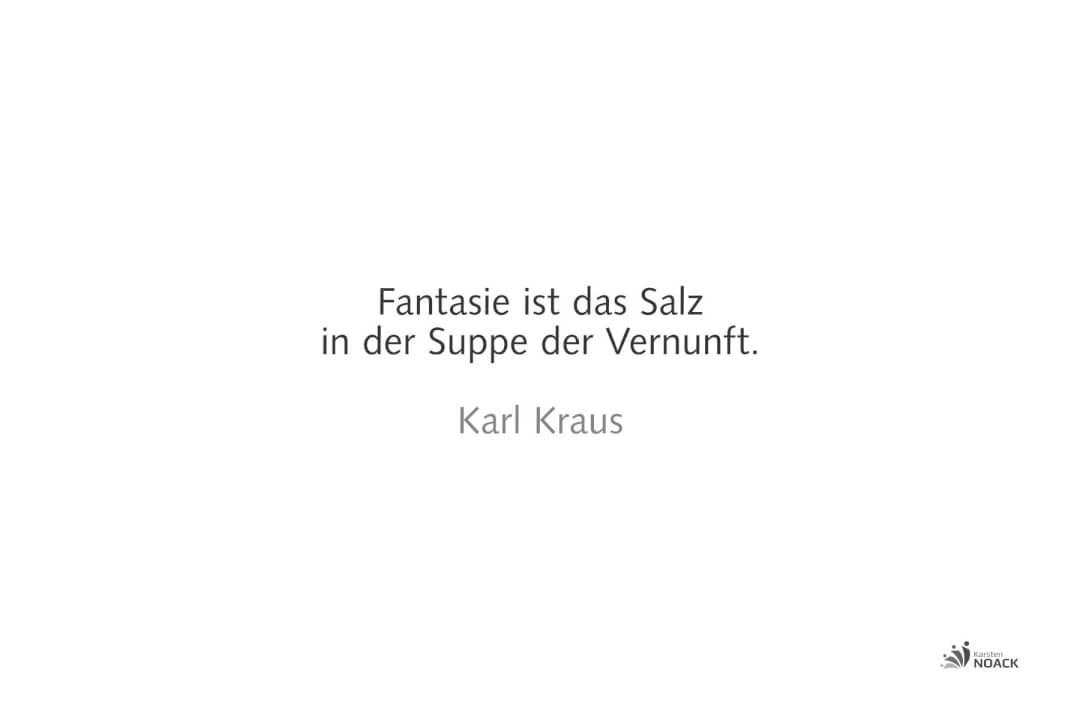 Fantasie ist das Salz in der Suppe der Vernunft. Karl Kraus