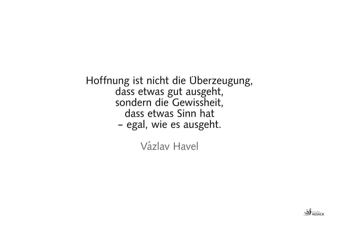Hoffnung ist nicht die Überzeugung, dass etwas gut ausgeht, sondern die Gewissheit, dass etwas Sinn hat – egal, wie es ausgeht. Vázlav Havel