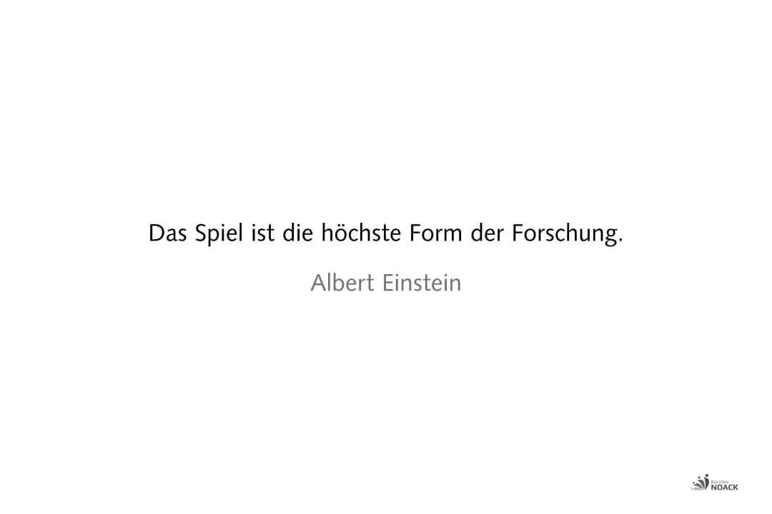 Das Spiel ist die höchste Form der Forschung. Albert Einstein