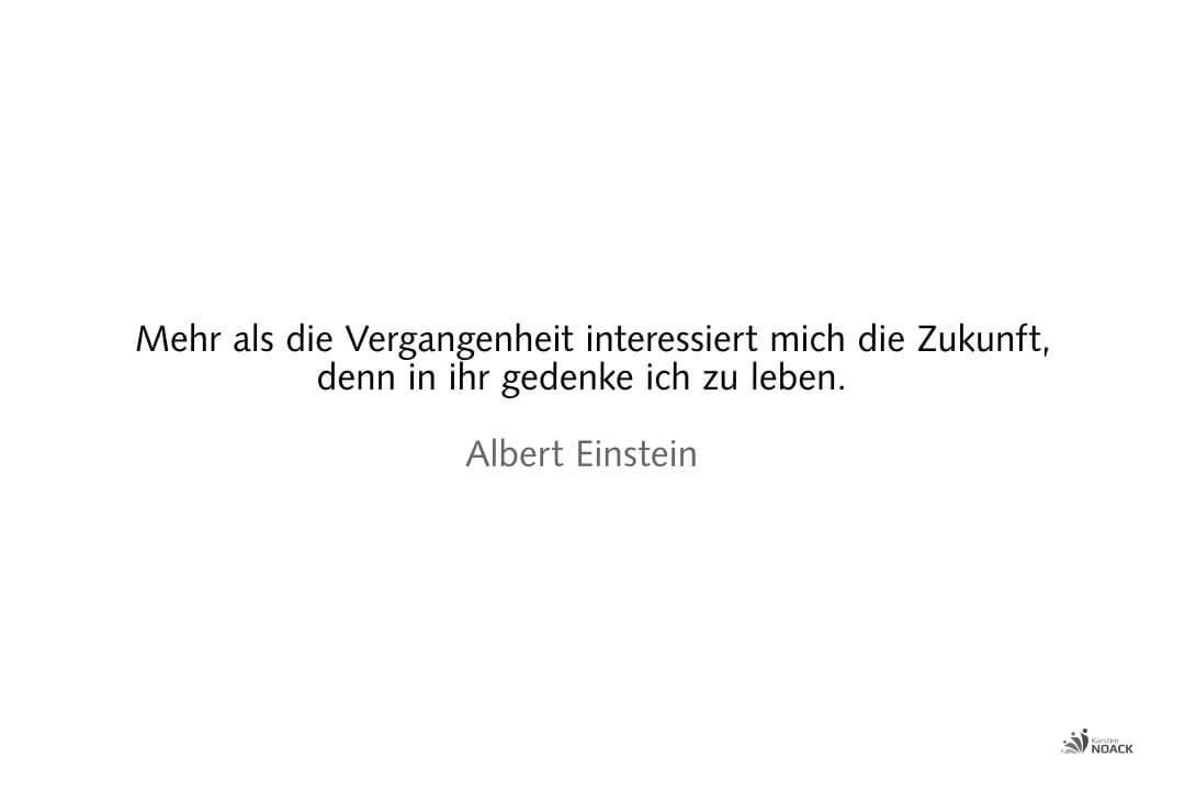 Mehr als die Vergangenheit interessiert mich die Zukunft, denn in ihr gedenke ich zu leben. Albert Einstein