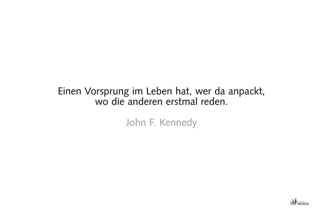 Einen Vorsprung im Leben hat, wer da anpackt, wo die anderen erstmal reden. John F. Kennedy