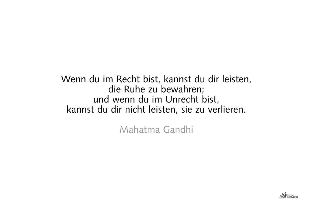 Wenn du im Recht bist, kannst du dir leisten, die Ruhe zu bewahren, und wenn du im Unrecht bist, kannst du dir nicht leisten, sie zu verlieren. Mahatma Gandhi