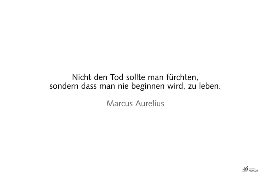 Nicht den Tod sollte man fürchten, sondern dass man nie beginnen wird, zu leben. —Marcus Aurelius